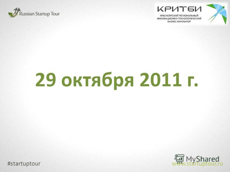 29 октября 2011 г. www.startuptour.ru #startuptour
