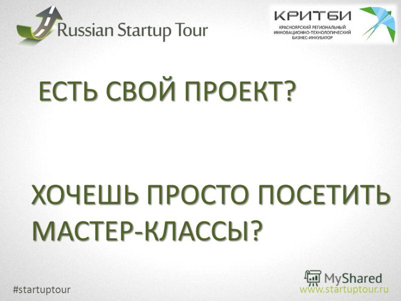 #startuptour www.startuptour.ru ЕСТЬ СВОЙ ПРОЕКТ? ХОЧЕШЬ ПРОСТО ПОСЕТИТЬ МАСТЕР-КЛАССЫ?