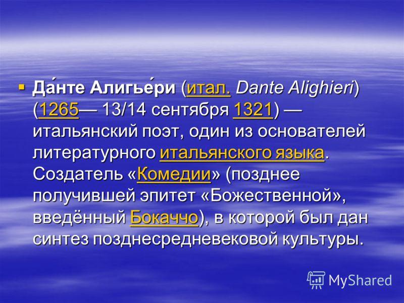 Да́нте Алигье́ри (итал. Dante Alighieri) (1265 13/14 сентября 1321) итальянский поэт, один из основателей литературного итальянского языка. Создатель «Комедии» (позднее получившей эпитет «Божественной», введённый Бокаччо), в которой был дан синтез по