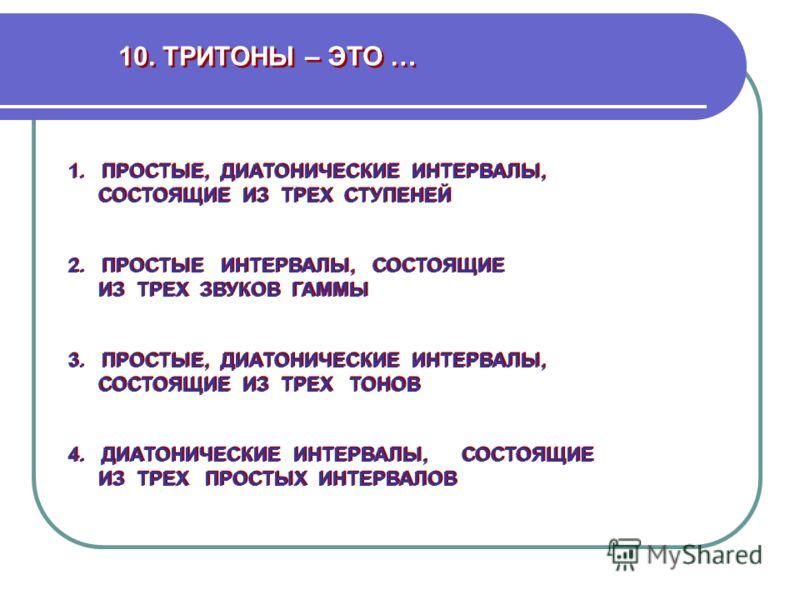 10. ТРИТОНЫ – ЭТО … 1. ПРОСТЫЕ, ДИАТОНИЧЕСКИЕ ИНТЕРВАЛЫ, СОСТОЯЩИЕ ИЗ ТРЕХ СТУПЕНЕЙ 1. ПРОСТЫЕ, ДИАТОНИЧЕСКИЕ ИНТЕРВАЛЫ, СОСТОЯЩИЕ ИЗ ТРЕХ СТУПЕНЕЙ 3. ПРОСТЫЕ, ДИАТОНИЧЕСКИЕ ИНТЕРВАЛЫ, СОСТОЯЩИЕ ИЗ ТРЕХ ТОНОВ 3. ПРОСТЫЕ, ДИАТОНИЧЕСКИЕ ИНТЕРВАЛЫ, СОСТ