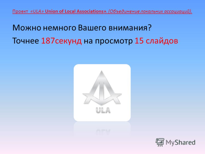 Проект «ULA» Union of Local Associations». (Объединение локальных ассоциаций). Можно немного Вашего внимания? Точнее 187 секунд на просмотр 15 слайдов