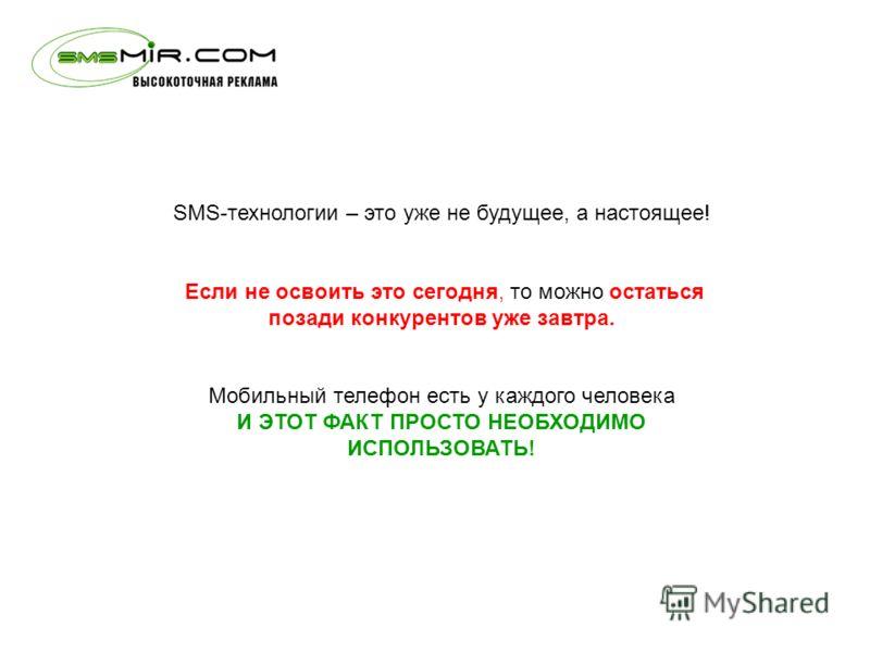 SMS-технологии – это уже не будущее, а настоящее! Если не освоить это сегодня, то можно остаться позади конкурентов уже завтра. Мобильный телефон есть у каждого человека И ЭТОТ ФАКТ ПРОСТО НЕОБХОДИМО ИСПОЛЬЗОВАТЬ!