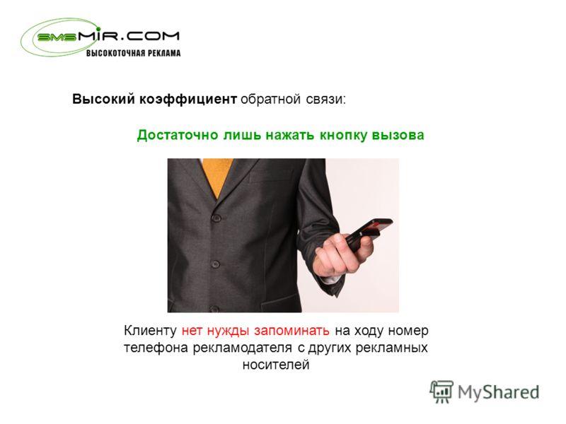 Высокий коэффициент обратной связи: Клиенту нет нужды запоминать на ходу номер телефона рекламодателя с других рекламных носителей Достаточно лишь нажать кнопку вызова