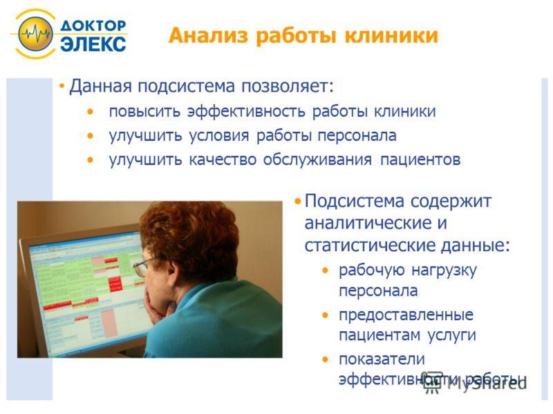 Анализ работы клиники Данная подсистема позволяет: повысить эффективность работы клиники улучшить условия работы персонала улучшить качество обслуживания пациентов Подсистема содержит аналитические и статистические данные: рабочую нагрузку персонала