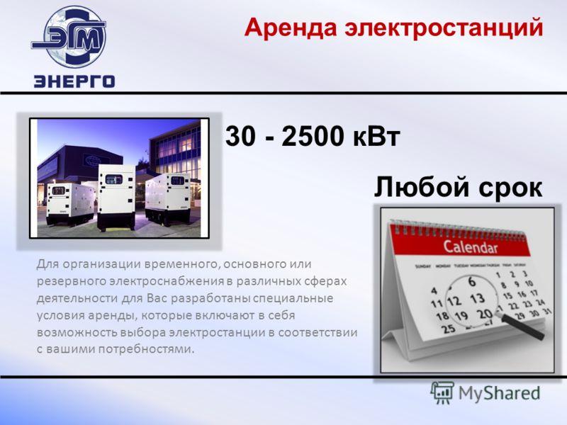 30 - 2500 к Вт Любой срок Для организации временного, основного или резервного электроснабжения в различных сферах деятельности для Вас разработаны специальные условия аренды, которые включают в себя возможность выбора электростанции в соответствии с