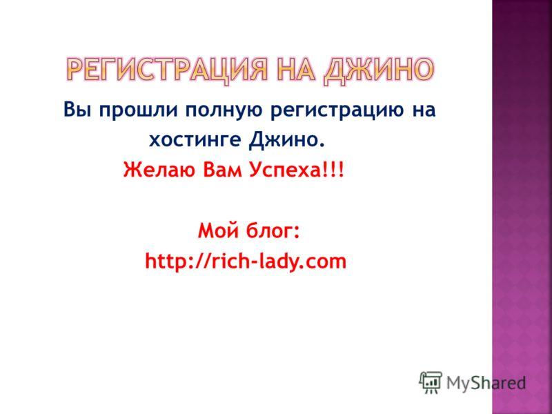 Вы прошли полную регистрацию на хостинге Джино. Желаю Вам Успеха!!! Мой блог: http://rich-lady.com