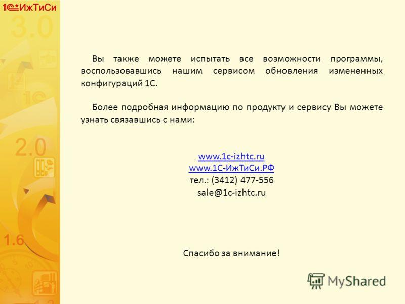 Вы также можете испытать все возможности программы, воспользовавшись нашим сервисом обновления измененных конфигураций 1С. Более подробная информацию по продукту и сервису Вы можете узнать связавшись с нами: www.1c-izhtc.ru www.1С-Иж Ти Си.РФ тел.: (