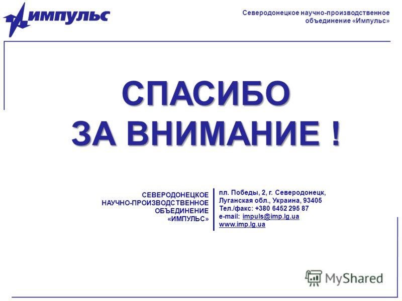 СПАСИБО ЗА ВНИМАНИЕ ! СЕВЕРОДОНЕЦКОЕ НАУЧНО-ПРОИЗВОДСТВЕННОЕ ОБЪЕДИНЕНИЕ «ИМПУЛЬС» пл. Победы, 2, г. Северодонецк, Луганская обл., Украина, 93405 Тел./факс: +380 6452 295 87 e-mail: impuls@imp.lg.ua www.imp.lg.ua Северодонецкое научно-производственно
