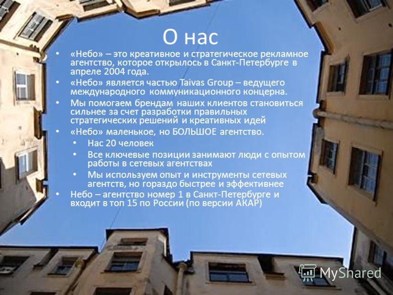 О нас «Небо» – это креативное и стратегическое рекламное агентство, которое открылось в Санкт-Петербурге в апреле 2004 года. «Небо» является частью Taivas Group – ведущего международного коммуникационного концерна. Мы помогаем брендам наших клиентов