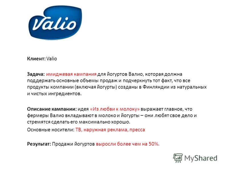 Клиент: Valio Задача: имиджевая кампания для йогуртов Валио, которая должна поддержать основные объемы продаж и подчеркнуть тот факт, что все продукты компании (включая йогурты) созданы в Финляндии из натуральных и чистых ингредиентов. Описание кампа