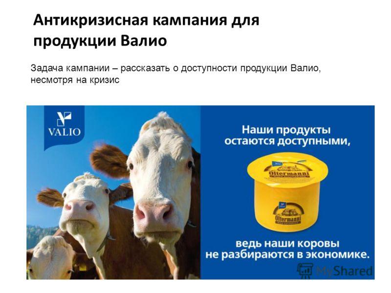 Антикризисная кампания для продукции Валио Задача кампании – рассказать о доступности продукции Валио, несмотря на кризис