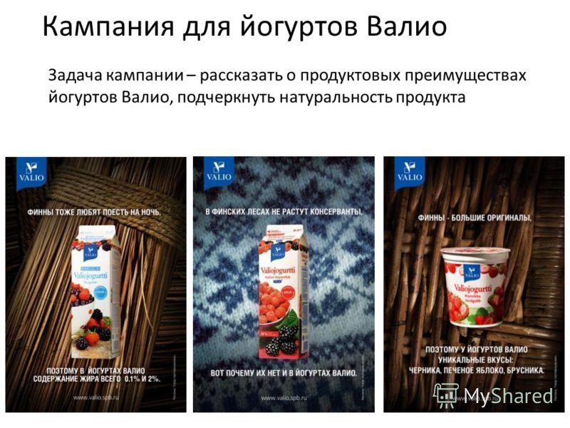 Кампания для йогуртов Валио Задача кампании – рассказать о продуктовых преимуществах йогуртов Валио, подчеркнуть натуральность продукта
