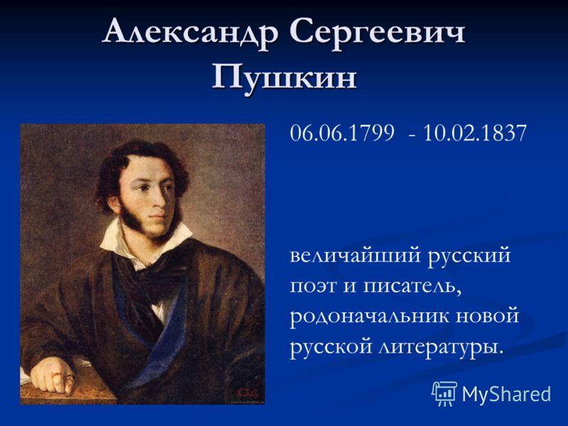 Александр Сергеевич Пушкин 06.06.1799 - 10.02.1837 величайший русский поэт и писатель, родоначальник новой русской литературы.