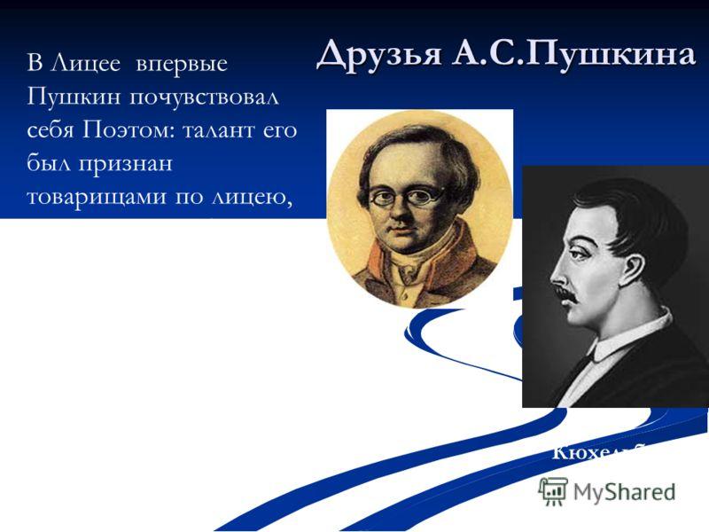 В Лицее впервые Пушкин почувствовал себя Поэтом: талант его был признан товарищами по лицею, среди которых были Дельвиг, Кюхельбекер, Пущин, наставниками лицея, а также такими корифеями русской литературы, как Державин, Жуковский, Батюшков, Карамзин.