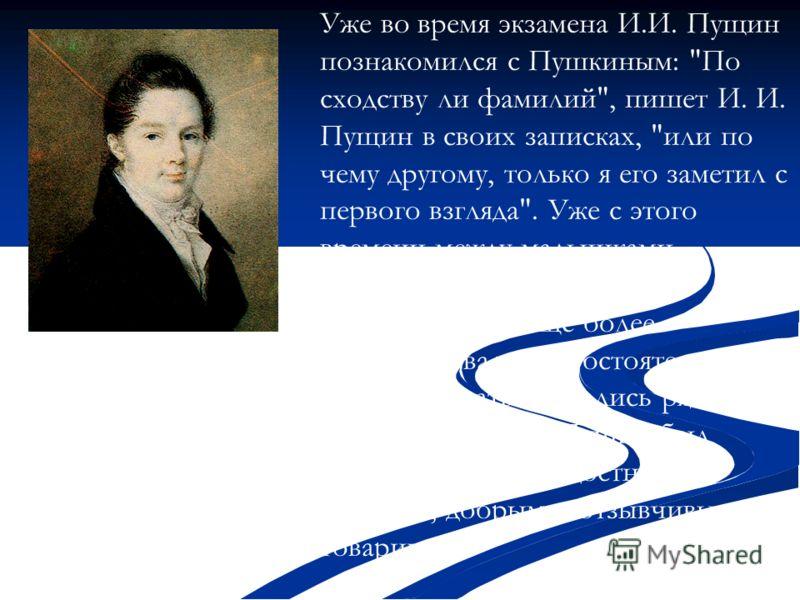 Иван Иванович Пущин. Уже во время экзамена И.И. Пущин познакомился с Пушкиным: