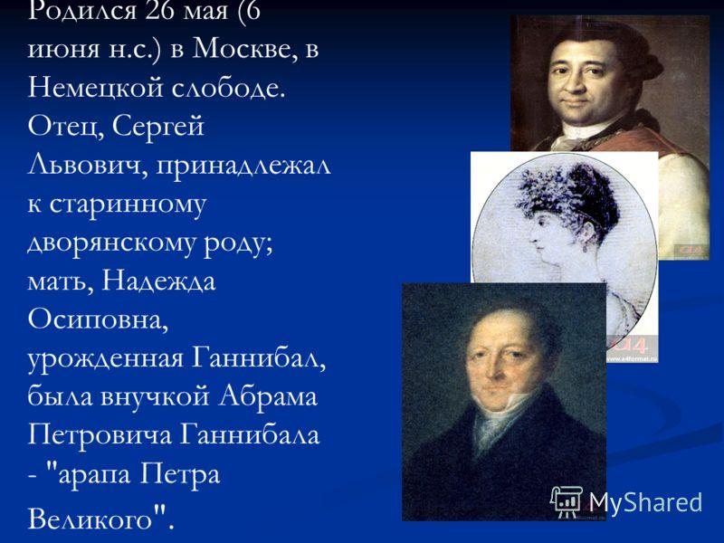 Родился 26 мая (6 июня н.с.) в Москве, в Немецкой слободе. Отец, Сергей Львович, принадлежал к старинному дворянскому роду; мать, Надежда Осиповна, урожденная Ганнибал, была внучкой Абрама Петровича Ганнибала - арапа Петра Великого .