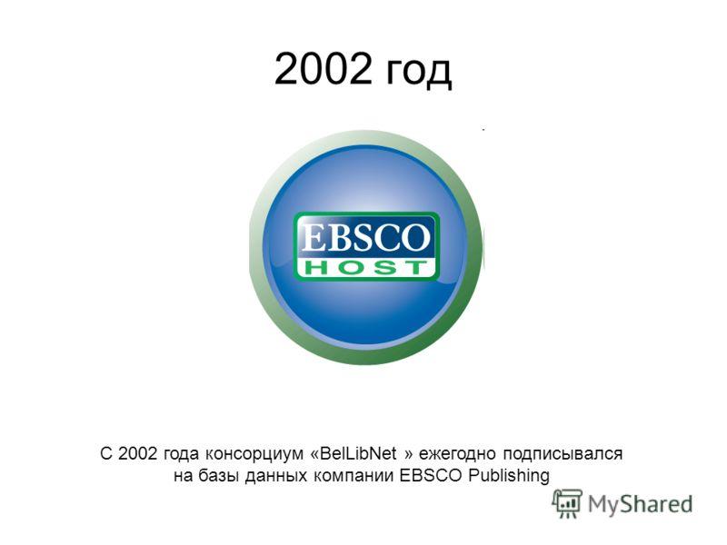 С 2002 года консорциум «BelLibNet » ежегодно подписывался на базы данных компании EBSCO Publishing 2002 год