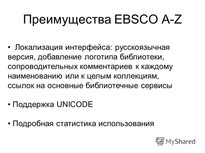 Преимущества EBSCO A-Z Локализация интерфейса: русскоязычная версия, добавление логотипа библиотеки, сопроводительных комментариев к каждому наименованию или к целым коллекциям, ссылок на основные библиотечные сервисы Поддержка UNICODE Подробная стат