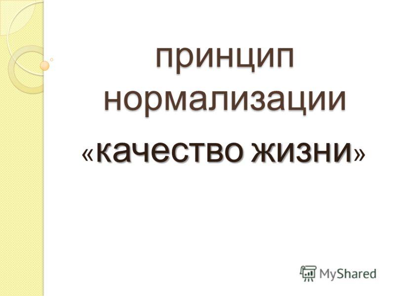 принцип нормализации качество жизни « качество жизни »