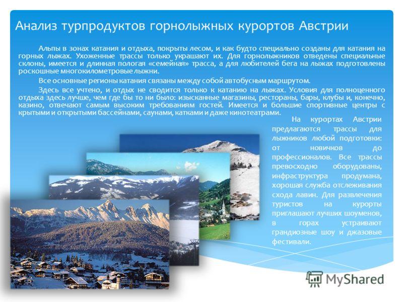 Анализ турпродуктов горнолыжных курортов Австрии Альпы в зонах катания и отдыха, покрыты лесом, и как будто специально созданы для катания на горных лыжах. Ухоженные трассы только украшают их. Для горнолыжников отведены специальные склоны, имеется и
