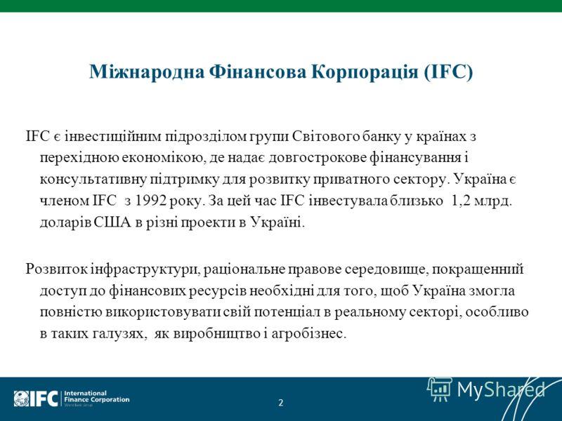 Міжнародна Фінансова Корпорація (IFC) IFC є інвестиційним підрозділом групи Світового банку у країнах з перехідною економікою, де надає довгострокове фінансування і консультативну підтримку для розвитку приватного сектору. Україна є членом IFC з 1992