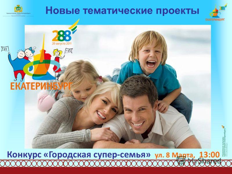 Новые тематические проекты Конкурс «Городская супер-семья» ул. 8 Марта, 13:00