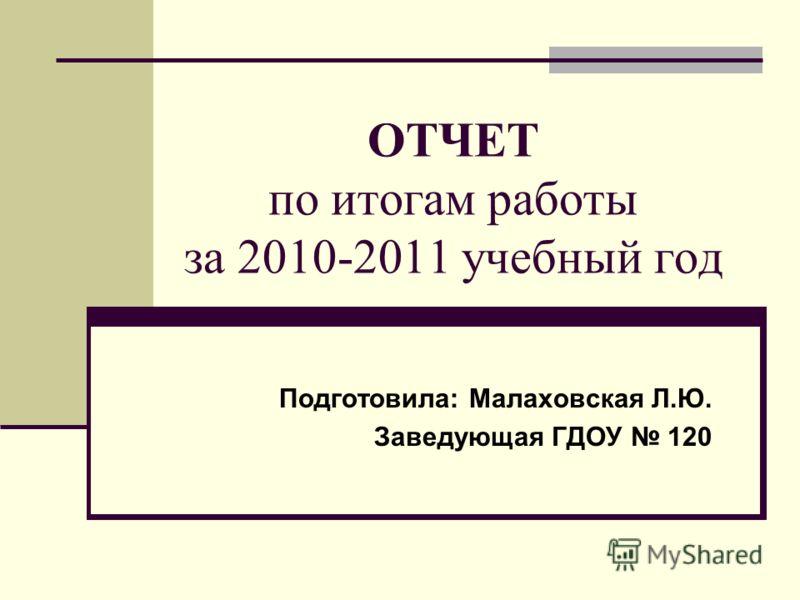 ОТЧЕТ по итогам работы за 2010-2011 учебный год Подготовила: Малаховская Л.Ю. Заведующая ГДОУ 120