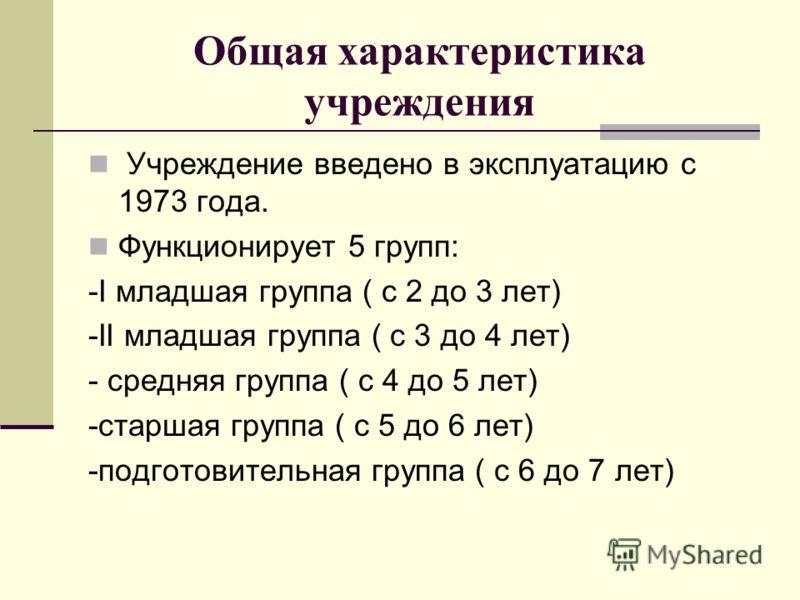 Общая характеристика учреждения Учреждение введено в эксплуатацию с 1973 года. Функционирует 5 групп: -I младшая группа ( с 2 до 3 лет) -II младшая группа ( с 3 до 4 лет) - средняя группа ( с 4 до 5 лет) -старшая группа ( с 5 до 6 лет) -подготовитель