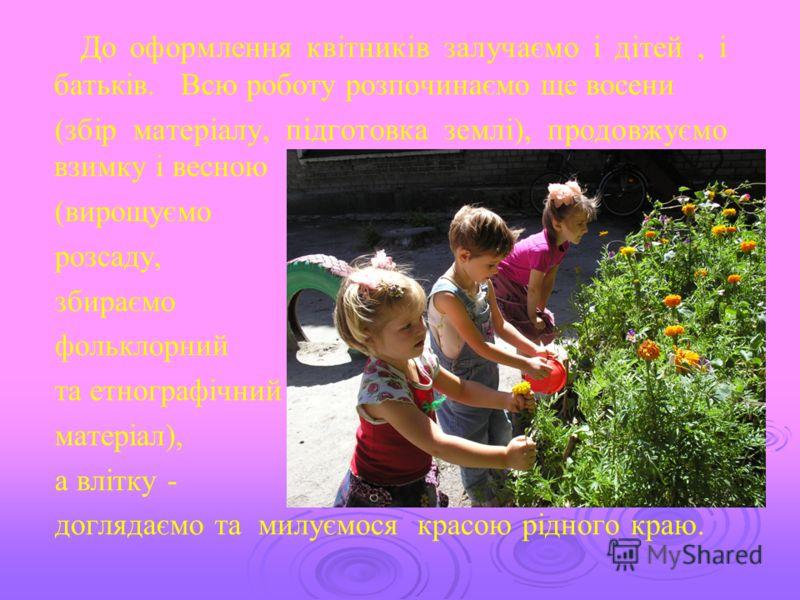 До оформлення квітників залучаємо і дітей, і батьків. Всю роботу розпочинаємо ще восени (збір матеріалу, підготовка землі), продовжуємо взимку і весною (вирощуємо розсаду, збираємо фольклорний та етнографічний матеріал), а влітку - доглядаємо та милу