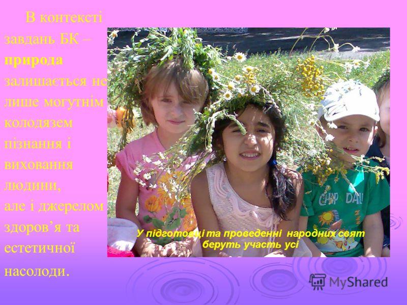 В контексті завдань БК – природа залишається не лише могутнім колодязем пізнання і виховання людини, але і джерелом здоровя та естетичної насолоди. У підготовці та проведенні народних свят беруть участь усі