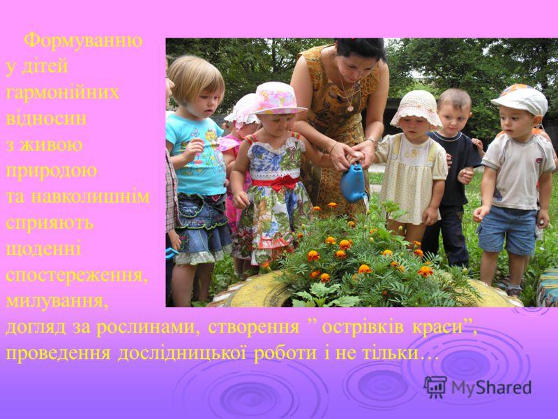 Формуванню у дітей гармонійних відносин з живою природою та навколишнім сприяють щоденні спостереження, милування, догляд за рослинами, створення острівків краси, проведення дослідницької роботи і не тільки…