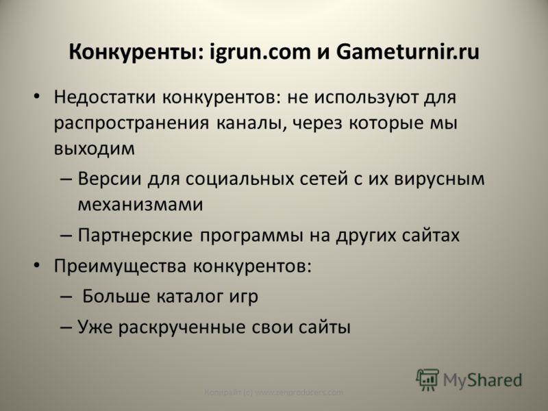 Конкуренты: igrun.com и Gameturnir.ru Недостатки конкурентов: не используют для распространения каналы, через которые мы выходим – Версии для социальных сетей с их вирусным механизмами – Партнерские программы на других сайтах Преимущества конкурентов