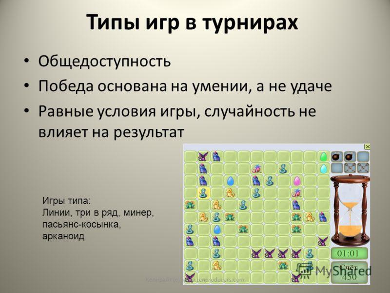 Типы игр в турнирах Общедоступность Победа основана на умении, а не удаче Равные условия игры, случайность не влияет на результат Игры типа: Линии, три в ряд, минер, пасьянс-косынка, арканоид Копирайт (с) www.zenproducers.com