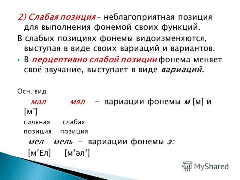 2) Слабая позиция – неблагоприятная позиция для выполнения фонемой своих функций. В слабых позициях фонемы видоизменяются, выступая в виде своих вариаций и вариантов. В перцептивно слабой позиции фонема меняет своё звучание, выступает в виде вариаций