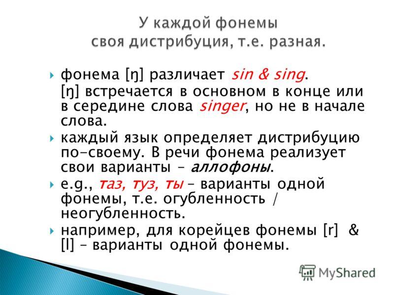 фонема [ŋ] различает sin & sing. [ŋ] встречается в основном в конце или в середине слова singer, но не в начале слова. каждый язык определяет дистрибуцию по-своему. В речи фонема реализует свои варианты – аллофоны. e.g., таз, туз, ты – варианты одной