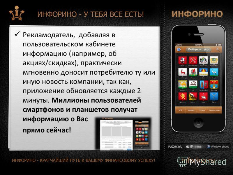 Рекламодатель, добавляя в пользовательском кабинете информацию (например, об акциях/скидках), практически мгновенно доносит потребителю ту или иную новость компании, так как, приложение обновляется каждые 2 минуты. Миллионы пользователей смартфонов и