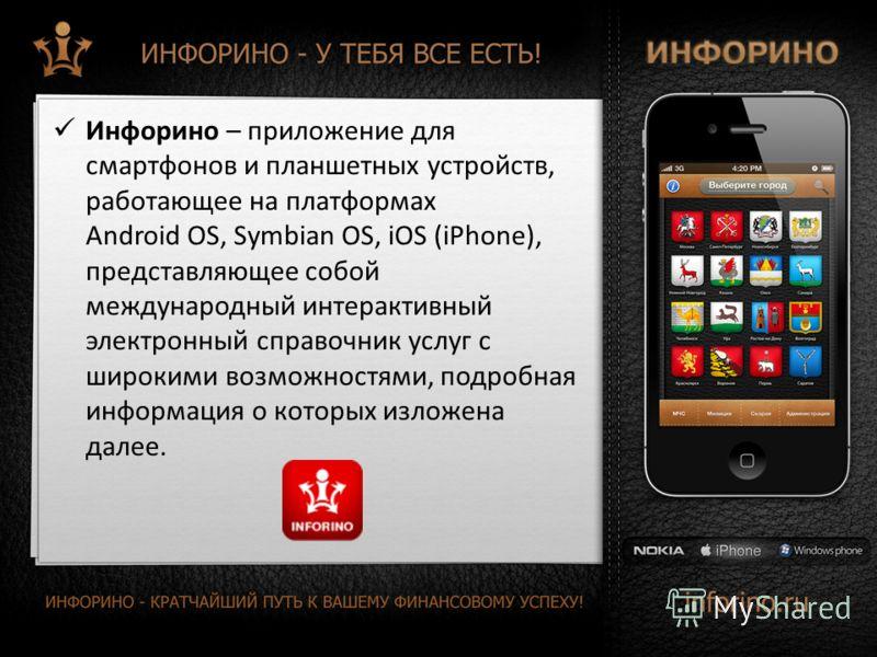 Инфорино – приложение для смартфонов и планшетных устройств, работающее на платформах Android OS, Symbian OS, iOS (iPhone), представляющее собой международный интерактивный электронный справочник услуг с широкими возможностями, подробная информация о