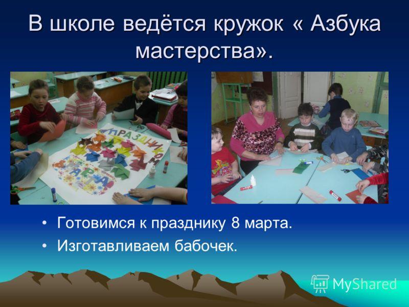 В школе ведётся кружок « Азбука мастерства». Готовимся к празднику 8 марта. Изготавливаем бабочек.