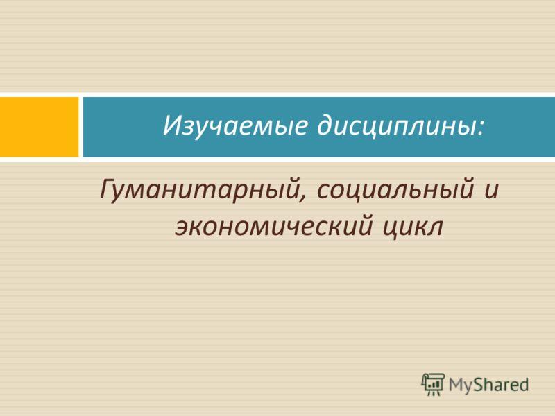 Гуманитарный, социальный и экономический цикл Изучаемые дисциплины :