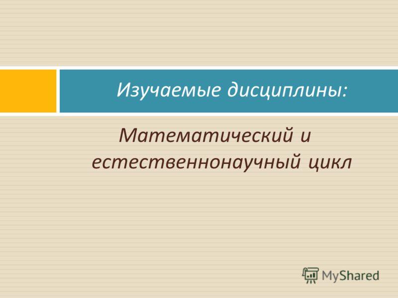 Математический и естественнонаучный цикл Изучаемые дисциплины :