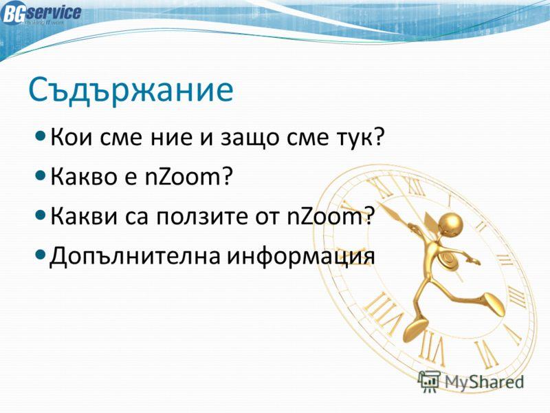 Съдържание Кои сме ние и защо сме тук? Какво е nZoom? Какви са ползите от nZoom? Допълнителна информация