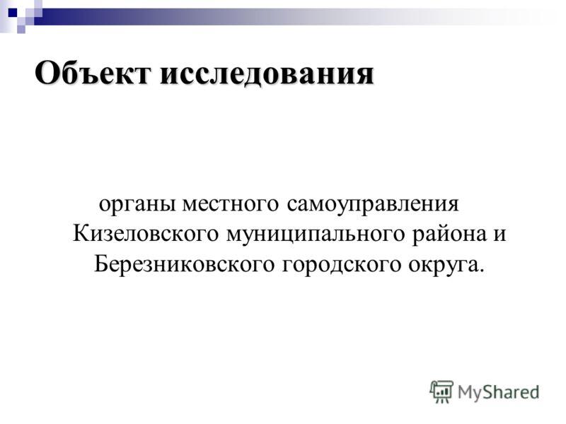 Объект исследования органы местного самоуправления Кизеловского муниципального района и Березниковского городского округа.