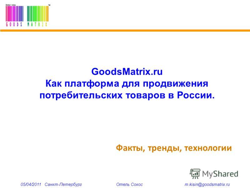 Факты, тренды, технологии 05/04/2011 Санкт-Петербург Отель Сокос m.kisin@goodsmatrix.ru GoodsMatrix.ru Как платформа для продвижения потребительских товаров в России.