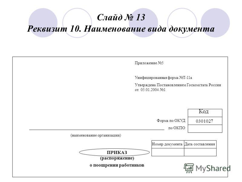 Слайд 13 Реквизит 10. Наименование вида документа Приложение 5 Унифицированная форма Т-11 а Утверждена Постановлением Госкомстата России от 05.01.2004 1 Код 0301027 Форма по ОКУД ___________________________________________________________________ по