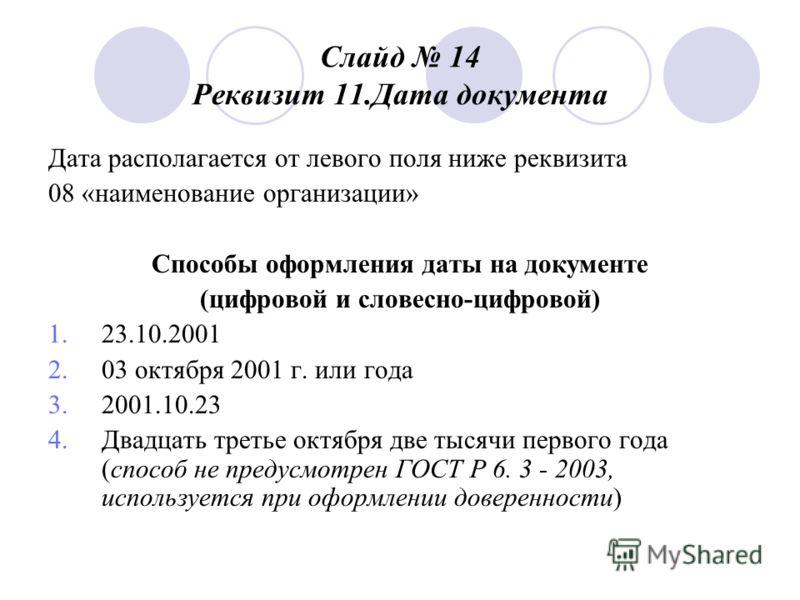 Слайд 14 Реквизит 11. Дата документа Дата располагается от левого поля ниже реквизита 08 «наименование организации» Способы оформления даты на документе (цифровой и словесно-цифровой) 1.23.10.2001 2.03 октября 2001 г. или года 3.2001.10.23 4. Двадцат