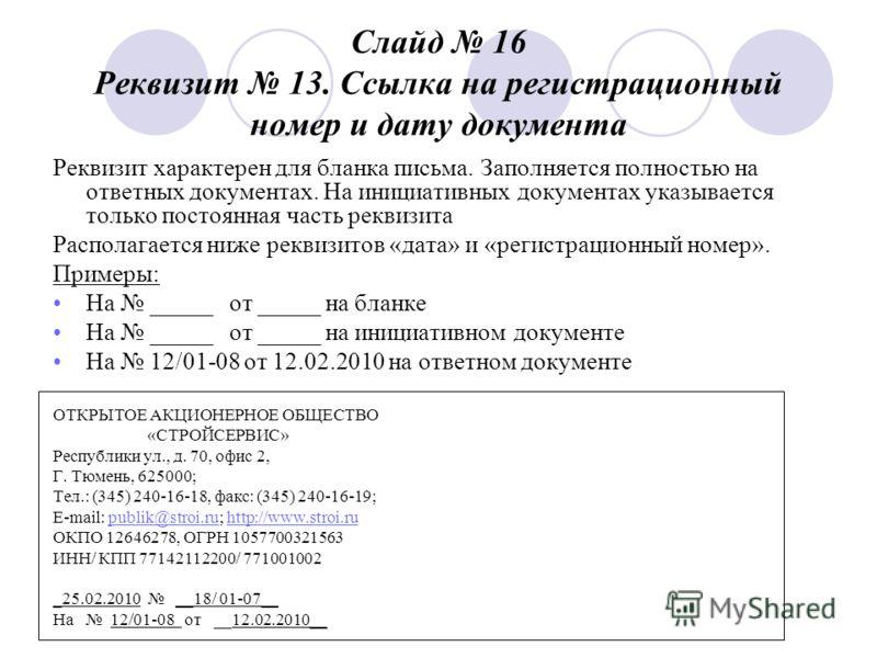 Слайд 16 Реквизит 13. Ссылка на регистрационный номер и дату документа Реквизит характерен для бланка письма. Заполняется полностью на ответных документах. На инициативных документах указывается только постоянная часть реквизита Располагается ниже ре