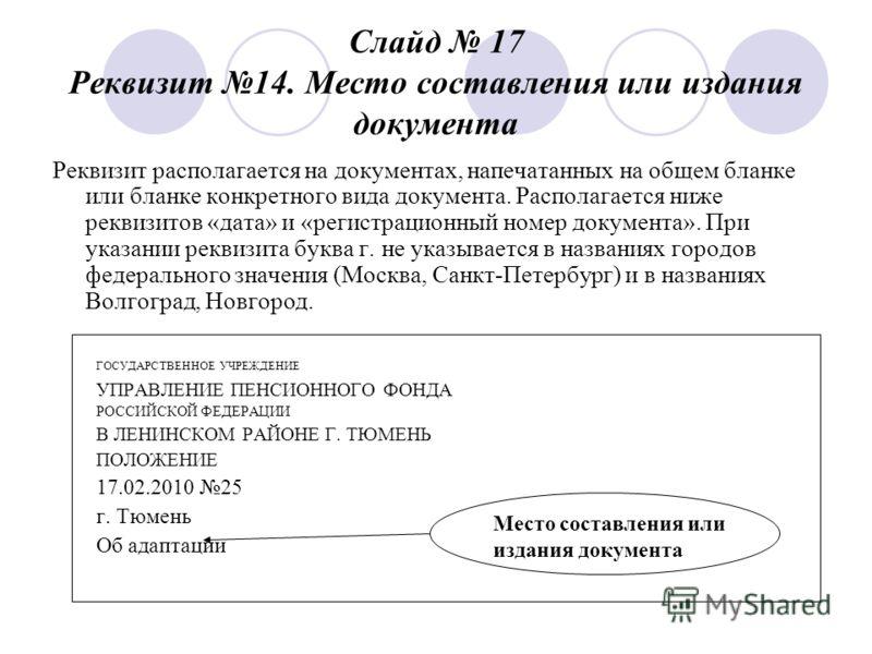 Слайд 17 Реквизит 14. Место составления или издания документа Реквизит располагается на документах, напечатанных на общем бланке или бланке конкретного вида документа. Располагается ниже реквизитов «дата» и «регистрационный номер документа». При указ