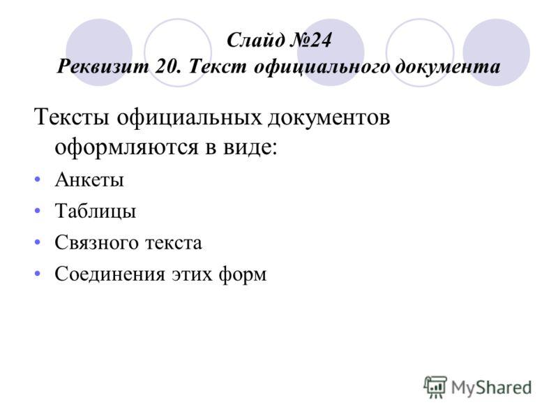Слайд 24 Реквизит 20. Текст официального документа Тексты официальных документов оформляются в виде: Анкеты Таблицы Связного текста Соединения этих форм