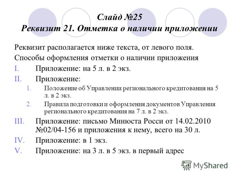 Слайд 25 Реквизит 21. Отметка о наличии приложении Реквизит располагается ниже текста, от левого поля. Способы оформления отметки о наличии приложения I.Приложение: на 5 л. в 2 экз. II.Приложение: 1. Положение об Управлении регионального кредитования
