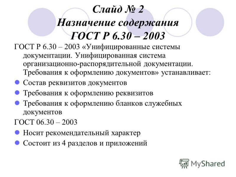 Слайд 2 Назначение содержания ГОСТ Р 6.30 – 2003 ГОСТ Р 6.30 – 2003 «Унифицированные системы документации. Унифицированная система организационно-распорядительной документации. Требования к оформлению документов» устанавливает: Состав реквизитов доку